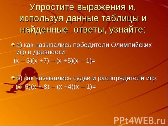 Упростите выражения и, используя данные таблицы и найденные ответы, узнайте: а) как назывались победители Олимпийских игр в древности: (х – 3)(х +7) – (х +5)(х – 1)=б) как назывались судьи и распорядители игр: (х -5)(х + 8) – (х +4)(х – 1)=