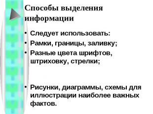 Способы выделения информации Следует использовать: Рамки, границы, заливку;Разны