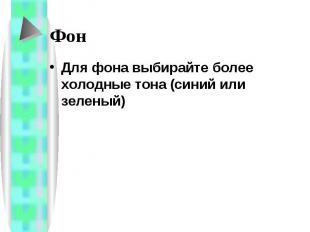 Фон Для фона выбирайте более холодные тона (синий или зеленый)