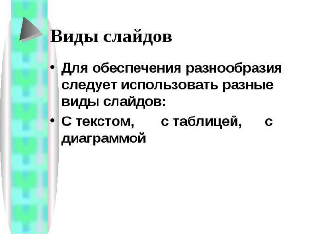 Виды слайдов Для обеспечения разнообразия следует использовать разные виды слайдов: С текстом, с таблицей, с диаграммой