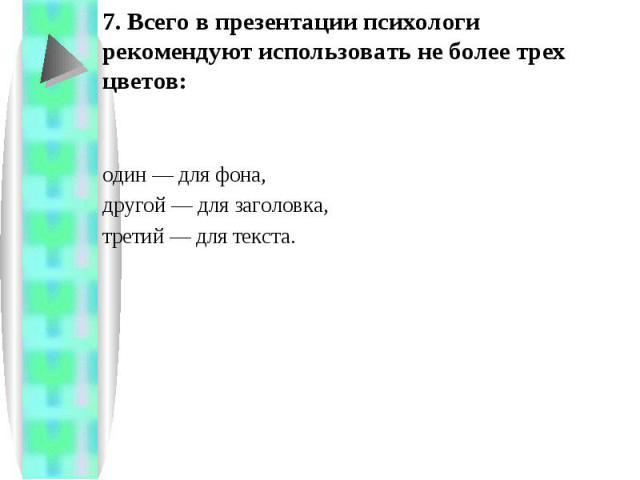 7. Всего в презентации психологи рекомендуют использовать не более трех цветов: один — для фона, другой — для заголовка, третий — для текста.