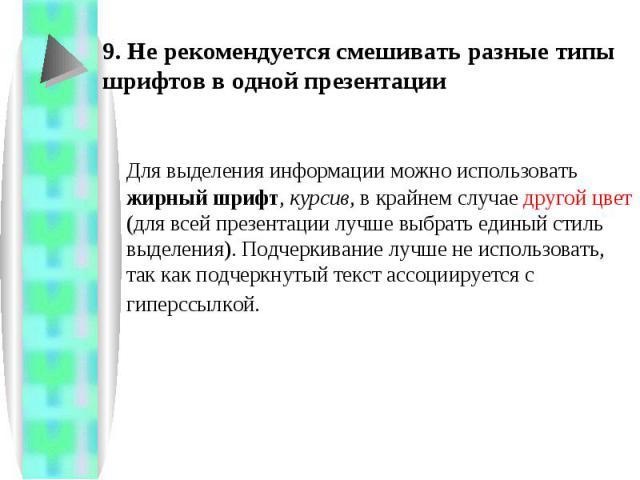 9. Не рекомендуется смешивать разные типы шрифтов в одной презентации Для выделения информации можно использовать жирный шрифт, курсив, в крайнем случае другой цвет (для всей презентации лучше выбрать единый стиль выделения). Подчеркивание лучше не …