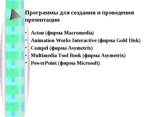 Программы для создания и проведения презентации Acton (фирма Macromedia)Animation Works Interactive (фирма Gold Disk)Compel (фирма Asymetrix)Multimedia Tool Book (фирма Asymetrix)PowerPoint (фирма Microsoft)