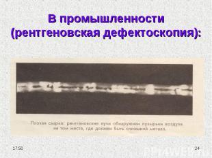 В промышленности (рентгеновская дефектоскопия):