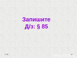 Запишите Д/з: § 85