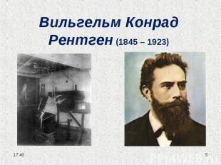 Вильгельм Конрад Рентген (1845 – 1923)