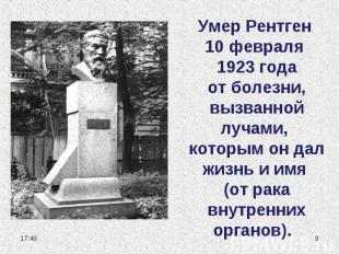 Умер Рентген 10 февраля 1923 года от болезни, вызванной лучами, которым он дал ж