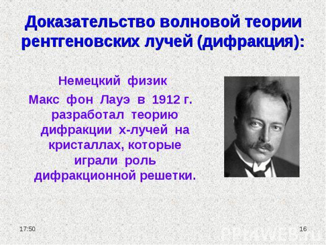 Доказательство волновой теории рентгеновских лучей (дифракция): Немецкий физик Макс фон Лауэ в 1912 г. разработал теорию дифракции х-лучей на кристаллах, которые играли роль дифракционной решетки.