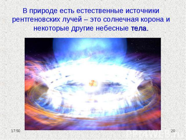 В природе есть естественные источники рентгеновских лучей – это солнечная корона и некоторые другие небесные тела.