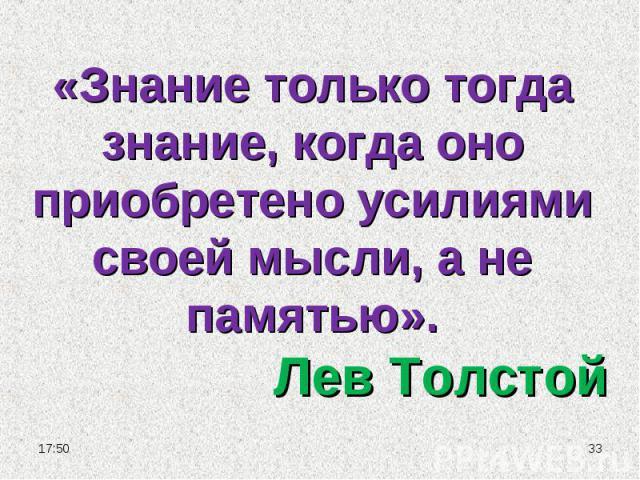 «Знание только тогда знание, когда оно приобретено усилиями своей мысли, а не памятью».Лев Толстой
