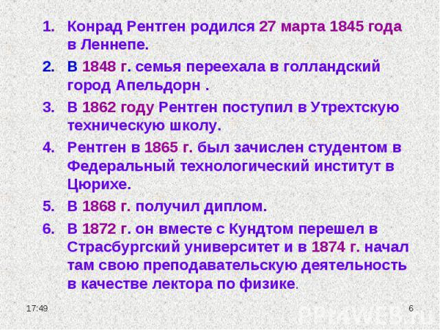 Конрад Рентген родился 27 марта 1845 года в Леннепе.В 1848 г. семья переехала в голландский город Апельдорн .В 1862 году Рентген поступил в Утрехтскую техническую школу.Рентген в 1865 г. был зачислен студентом в Федеральный технологический институт …