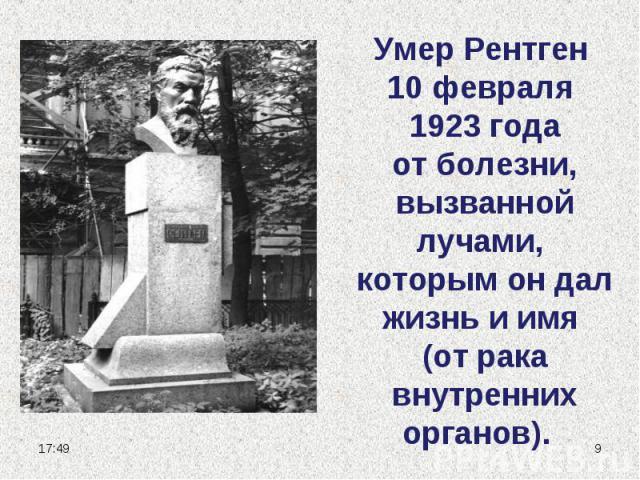 Умер Рентген 10 февраля 1923 года от болезни, вызванной лучами, которым он дал жизнь и имя (от рака внутренних органов).