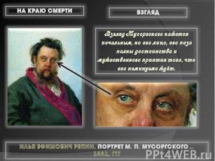 Взгляд Мусоргского кажется печальным, но его лицо, его поза полны достоинства и