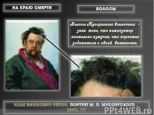 Волосы Мусоргского всклочены - знак того, что композитор настолько измучен, что