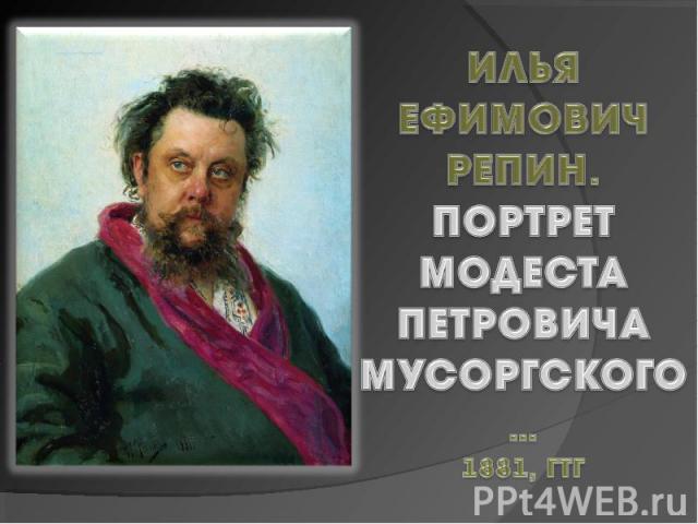 Илья Ефимович Репин.Портрет МодестаПетровича Мусоргского…1881, ГТГ