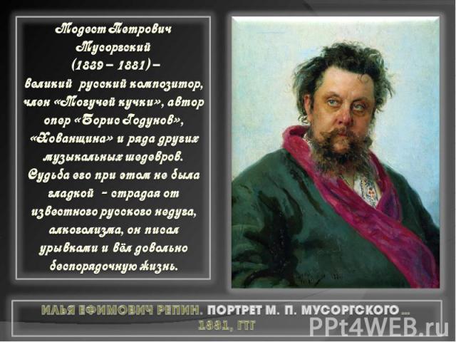 Модест Петрович Мусоргский (1839 – 1881) – великий русский композитор, член «Могучей кучки», автор опер «Борис Годунов», «Хованщина» и ряда других музыкальных шедевров. Судьба его при этом не была гладкой - страдая от известного русского недуга, алк…
