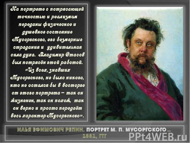На портрете с потрясающей точностью и реализмом переданы физическое и душевное состояние Мусоргского, его безмерные страдания и удивительная сила духа. Владимир Стасов был потрясён этой работой. «Из всех, знавших Мусоргского, не было никого, кто не …