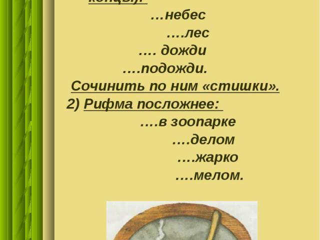Домашнее задание Дано буриме (рифмованные концы): …небес ….лес …. дожди ….подожди. Сочинить по ним «стишки». 2) Рифма посложнее: ….в зоопарке ….делом ….жарко ….мелом.