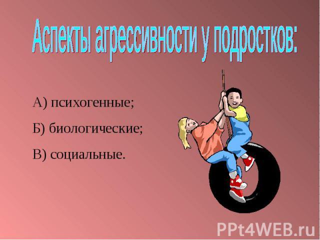 Аспекты агрессивности у подростков:А) психогенные;Б) биологические;В) социальные.