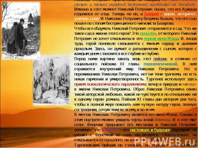 В X главе мы становимся свидетелями спора Базарова и Павла Петровича, так называемой «словесной дуэли». Во все время спора Николай Петрович практически не говорил, «он сидел как на угольях и только украдкой болезненно взглядывал на Аркадия». Именно …