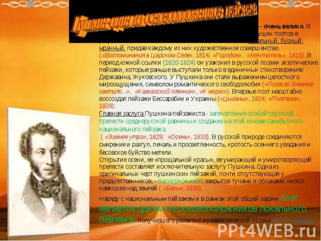 Значение А.С.Пушкина в истории русской пейзажистики – очень велико. В раннем творчестве Пушкин закрепил достижения предыдущих поэтов в разработке таких эстетических канонов, как пейзаж - идеальный, бурный, мрачный, придав каждому из них художественн…