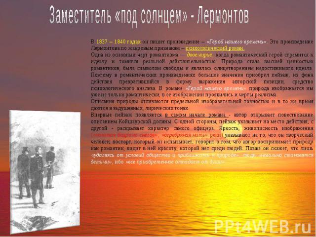 Заместитель «под солнцем» - Лермонтов В 1837 – 1840 годах он пишет произведение – «Герой нашего времени». Это произведение Лермонтова по жанровым признакам – психологический роман.Одна из основных черт романтизма — двоемирие, когда романтический гер…