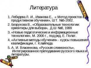 Литература 1. Лебедева Л. И., Иванова Е., « Метод проектов в продуктивном обучен