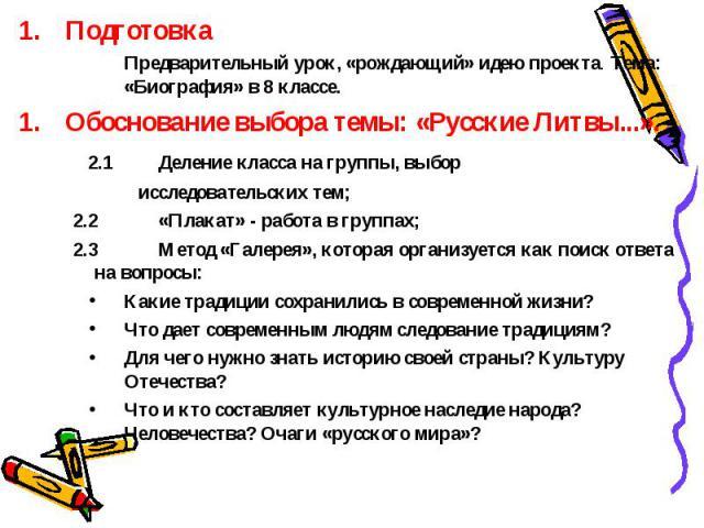 Подготовка Предварительный урок, «рождающий» идею проекта. Тема: «Биография» в 8 классе. Обоснование выбора темы: «Русские Литвы...». 2.1Деление класса на группы, выбор исследовательских тем; 2.2«Плакат» - работа в группах; 2.3Метод «Галерея», котор…