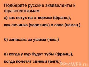 Подберите русские эквиваленты к фразеологизмама) как петух на откормке (франц.),