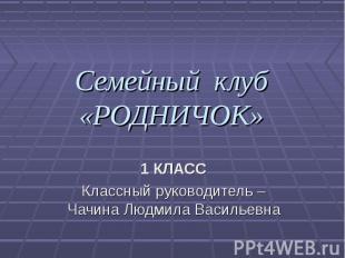 Семейный клуб«РОДНИЧОК» 1 КЛАССКлассный руководитель – Чачина Людмила Васильевна
