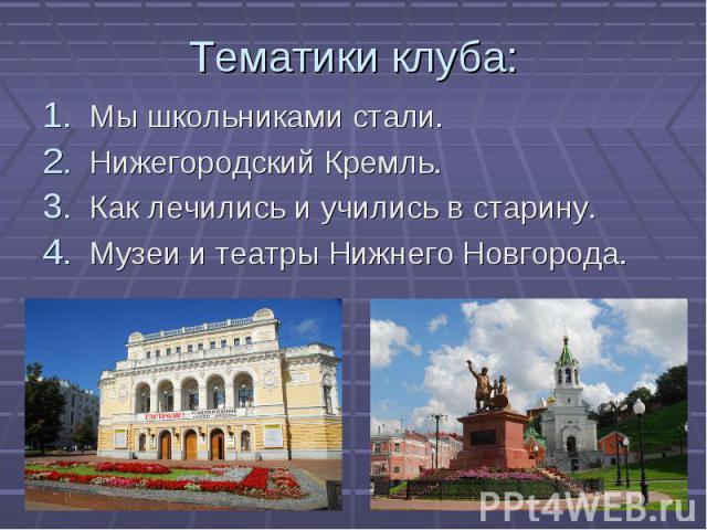 Тематики клуба: Мы школьниками стали.Нижегородский Кремль.Как лечились и учились в старину.Музеи и театры Нижнего Новгорода.