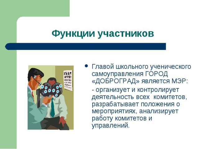 Функции участников Главой школьного ученического самоуправления ГОРОД «ДОБРОГРАД» является МЭР: - организует и контролирует деятельность всех комитетов, разрабатывает положения о мероприятиях, анализирует работу комитетов и управлений.
