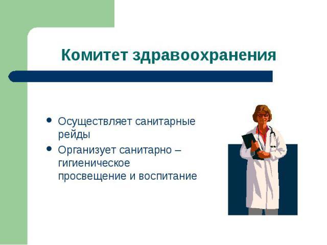 Комитет здравоохранения Осуществляет санитарные рейдыОрганизует санитарно – гигиеническое просвещение и воспитание