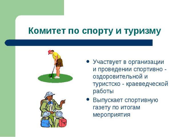 Комитет по спорту и туризму Участвует в организации и проведении спортивно - оздоровительной и туристско - краеведческой работыВыпускает спортивную газету по итогам мероприятия