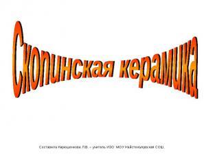 Скопинская керамика Составила Кирюшенкова Л.В. – учитель ИЗО МОУ Найстенъярвская