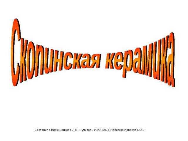 Скопинская керамика Составила Кирюшенкова Л.В. – учитель ИЗО МОУ Найстенъярвская СОШ.