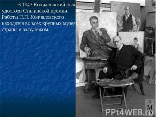 В 1943 Кончаловский был удостоен Сталинской премии. Работы П.П. Кончаловского на