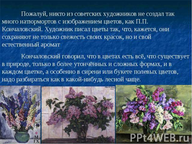 Пожалуй, никто из советских художников не создал так много натюрмортов с изображением цветов, как П.П. Кончаловский. Художник писал цветы так, что, кажется, они сохраняют не только свежесть своих красок, но и свой естественный ароматКончаловский гов…