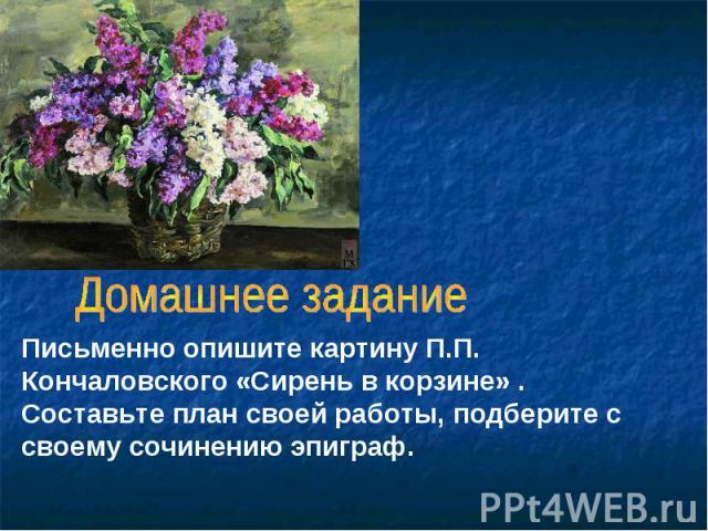 Домашнее заданиеПисьменно опишите картину П.П. Кончаловского «Сирень в корзине» . Составьте план своей работы, подберите с своему сочинению эпиграф.