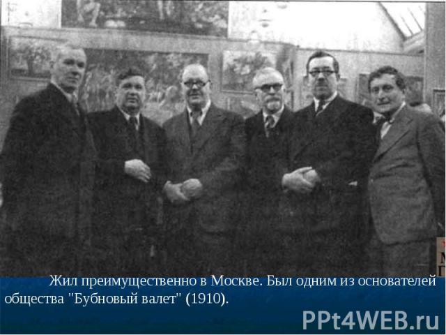 Жил преимущественно в Москве. Был одним из основателей общества