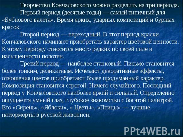 Творчество Кончаловского можно разделить на три периода. Первый период (десятые годы) — самый типичный для «Бубнового валета». Время ярких, ударных композиций и бурных красок. Второй период — переходный. В этот период краски Кончаловского начинают п…