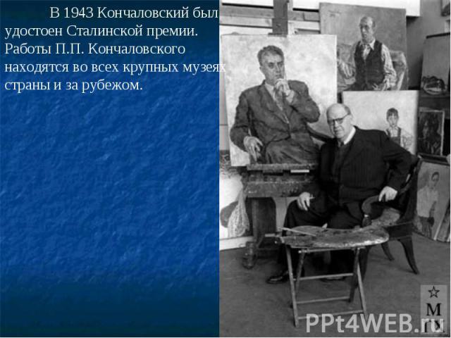 В 1943 Кончаловский был удостоен Сталинской премии. Работы П.П. Кончаловского находятся во всех крупных музеях страны и за рубежом.