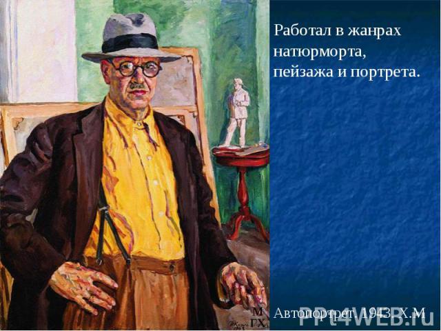 Работал в жанрах натюрморта, пейзажа и портрета. Автопортрет. 1943. Х.М