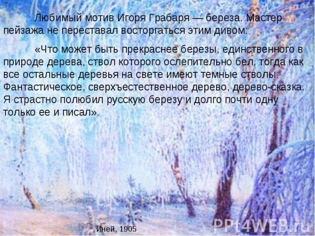 Любимый мотив Игоря Грабаря — береза. Мастер пейзажа не переставал восторгаться этим дивом: «Что может быть прекраснее березы, единственного в природе дерева, ствол которого ослепительно бел, тогда как все остальные деревья на свете имеют темные ств…