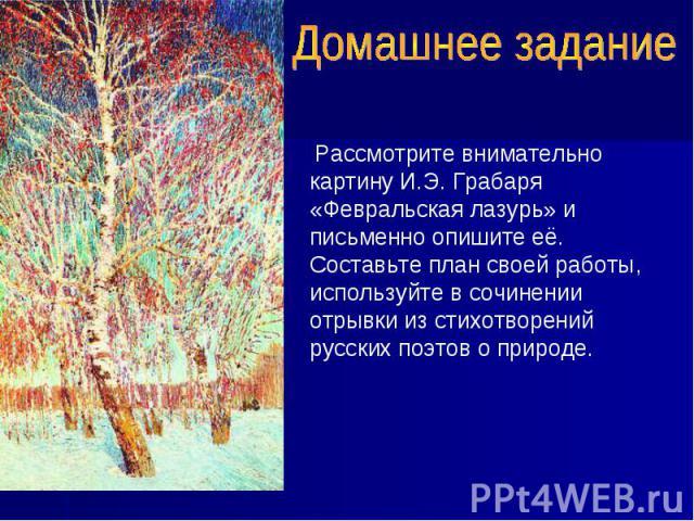 Домашнее задание Рассмотрите внимательно картину И.Э. Грабаря «Февральская лазурь» и письменно опишите её. Составьте план своей работы, используйте в сочинении отрывки из стихотворений русских поэтов о природе.