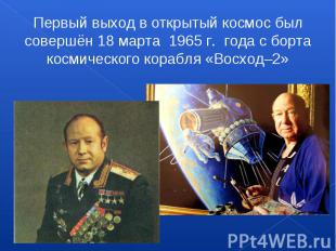 Первый выход в открытый космос был совершён 18 марта 1965 г. года с борта косми