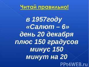 Читай правильно! в 1957году «Салют – 6»день 20 декабряплюс 150 градусовминус 15