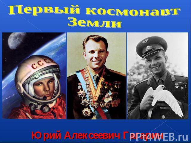 Первый космонавтЗемлиЮрий Алексеевич Гагарин