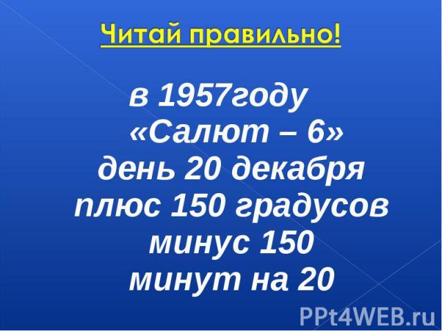 Читай правильно! в 1957году «Салют – 6»день 20 декабряплюс 150 градусовминус 150минут на 20