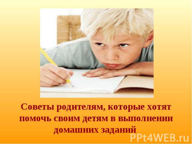 Советы родителям, которые хотят помочь своим детям в выполнении домашних заданий